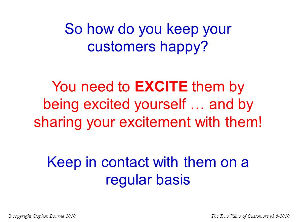 The True Value of Customers v1 6-2010© copyright Stephen Bourne 2010 So how do you keep your customers happy.