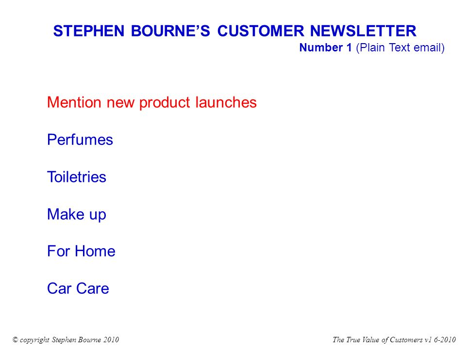 The True Value of Customers v1 6-2010© copyright Stephen Bourne 2010 Mention new product launches Perfumes Toiletries Make up For Home Car Care STEPHEN BOURNES CUSTOMER NEWSLETTER Number 1 (Plain Text email)