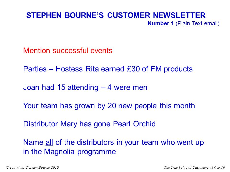 The True Value of Customers v1 6-2010© copyright Stephen Bourne 2010 Mention successful events Parties – Hostess Rita earned £30 of FM products Joan had 15 attending – 4 were men Your team has grown by 20 new people this month Distributor Mary has gone Pearl Orchid Name all of the distributors in your team who went up in the Magnolia programme STEPHEN BOURNES CUSTOMER NEWSLETTER Number 1 (Plain Text email)