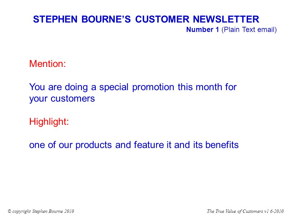 The True Value of Customers v1 6-2010© copyright Stephen Bourne 2010 STEPHEN BOURNES CUSTOMER NEWSLETTER Number 1 (Plain Text email) Mention: You are doing a special promotion this month for your customers Highlight: one of our products and feature it and its benefits