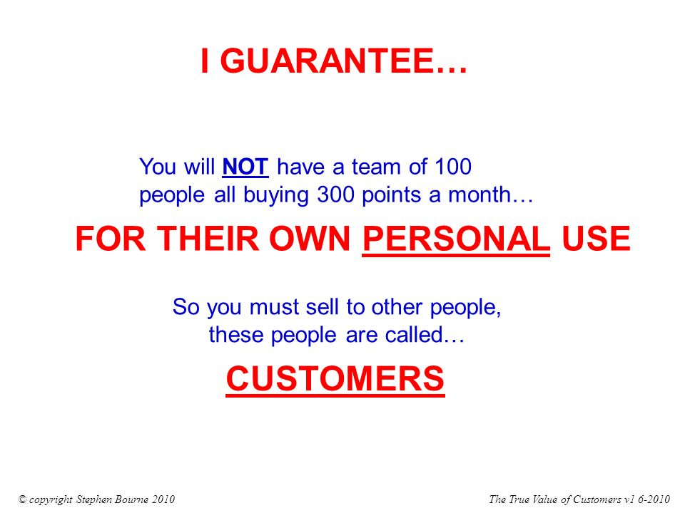 The True Value of Customers v1 6-2010© copyright Stephen Bourne 2010 You will NOT have a team of 100 people all buying 300 points a month… So you must sell to other people, these people are called… I GUARANTEE… CUSTOMERS FOR THEIR OWN PERSONAL USE