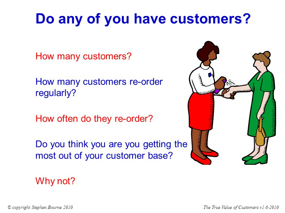 The True Value of Customers v1 6-2010© copyright Stephen Bourne 2010 How many customers.