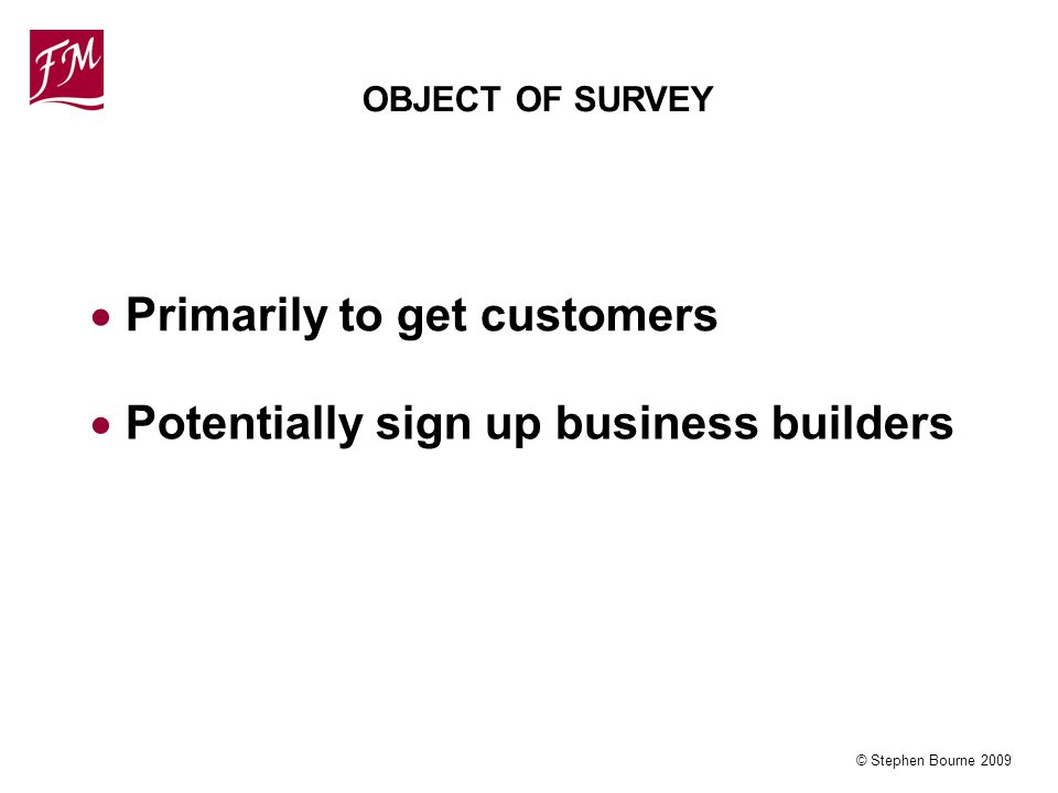 © Stephen Bourne 2009 OBJECT OF SURVEY Primarily to get customers Potentially sign up business builders