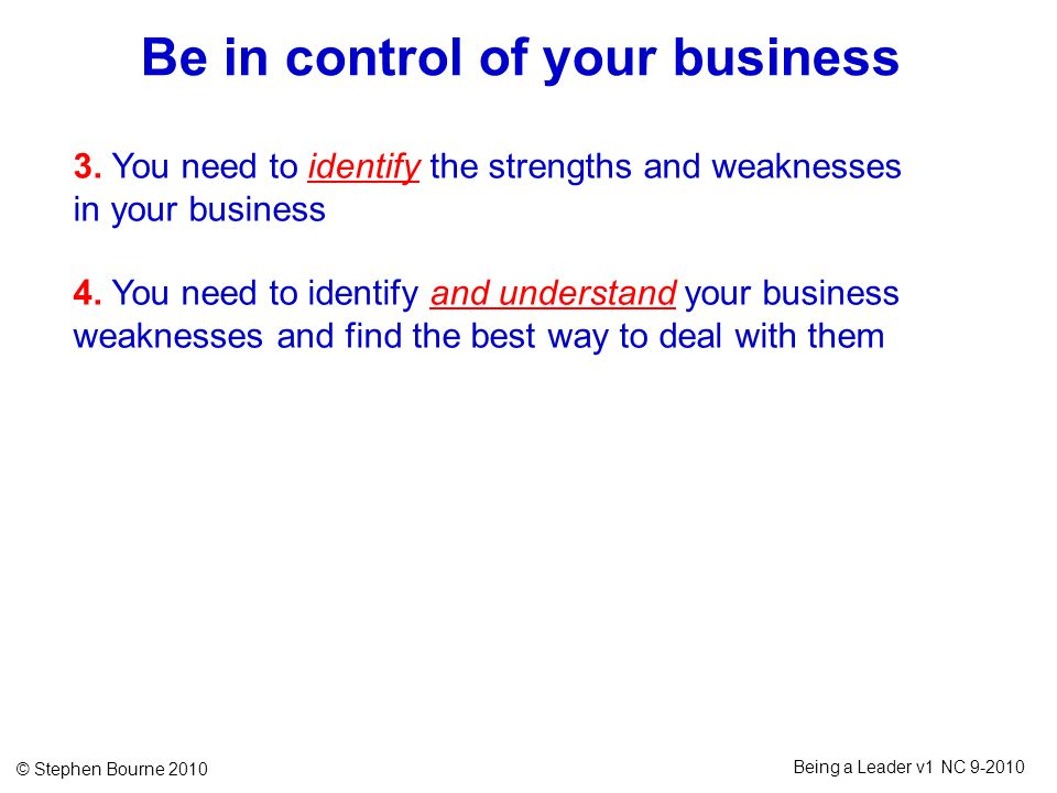 © Stephen Bourne 2010 Being a Leader v1 NC 9-2010 3. You need to identify the strengths and weaknesses in your business 4. You need to identify and un