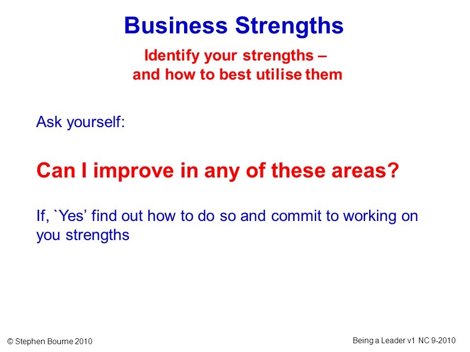 © Stephen Bourne 2010 Being a Leader v1 NC 9-2010 Business Strengths Ask yourself: Can I improve in any of these areas? If, `Yes find out how to do so