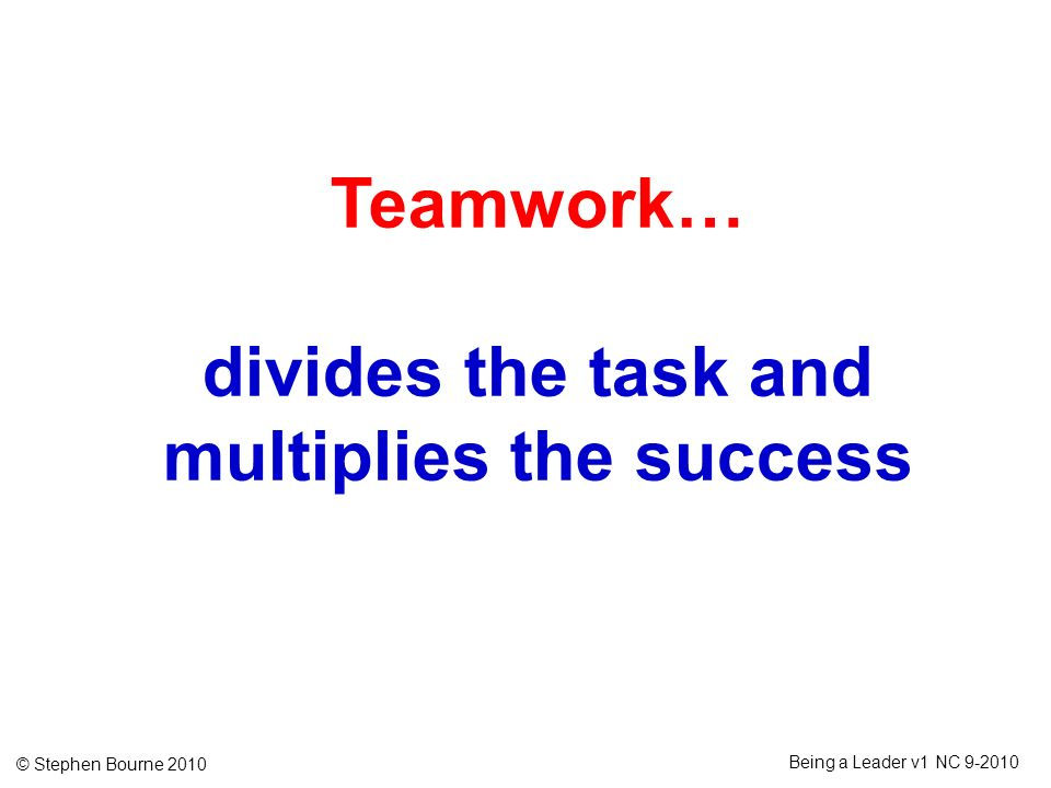 © Stephen Bourne 2010 Being a Leader v1 NC 9-2010 Teamwork… divides the task and multiplies the success