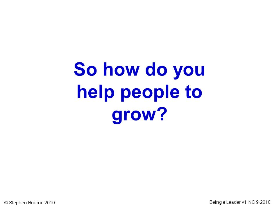 © Stephen Bourne 2010 Being a Leader v1 NC 9-2010 So how do you help people to grow?