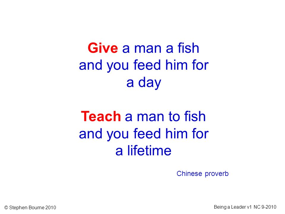 © Stephen Bourne 2010 Being a Leader v1 NC 9-2010 Give a man a fish and you feed him for a day Teach a man to fish and you feed him for a lifetime Chi