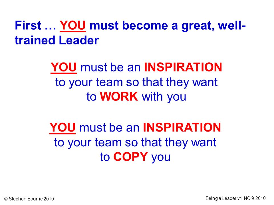 © Stephen Bourne 2010 Being a Leader v1 NC 9-2010 First … YOU must become a great, well- trained Leader YOU must be an INSPIRATION to your team so tha