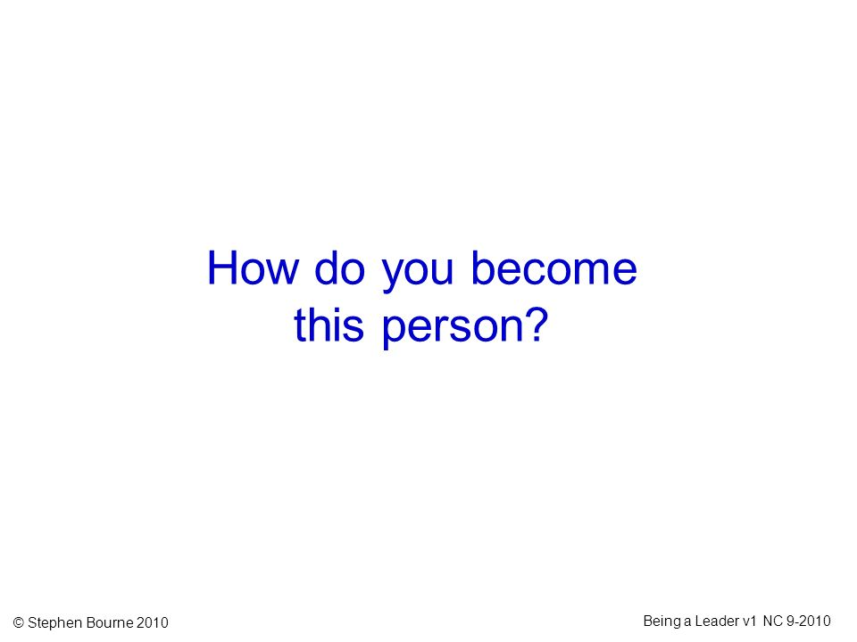 © Stephen Bourne 2010 Being a Leader v1 NC 9-2010 How do you become this person?