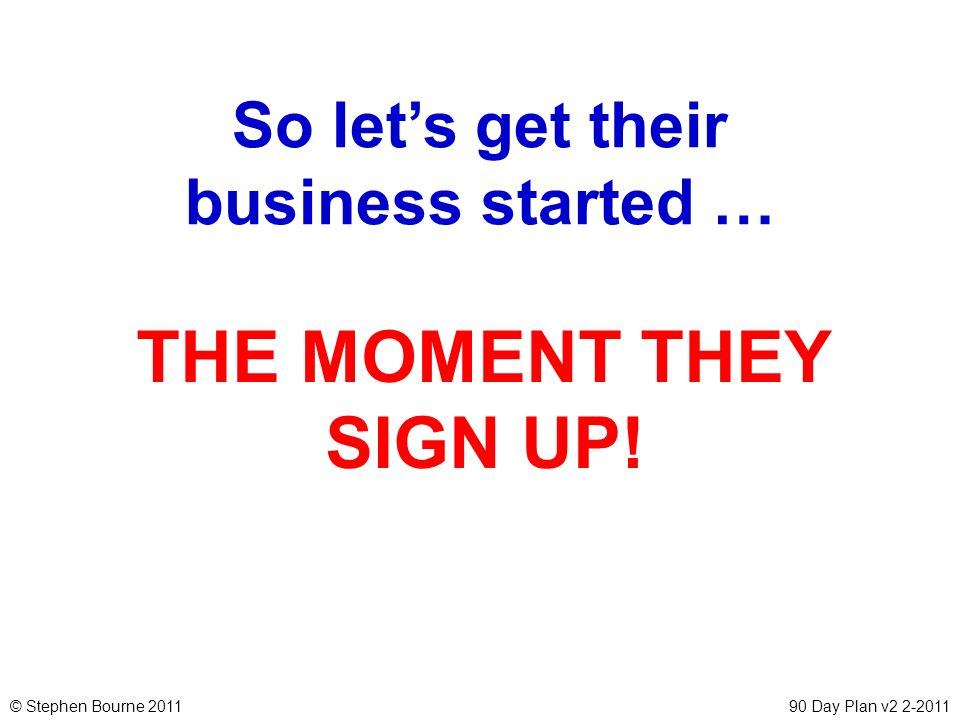 © Stephen Bourne 201190 Day Plan v2 2-2011 So lets get their business started … THE MOMENT THEY SIGN UP!