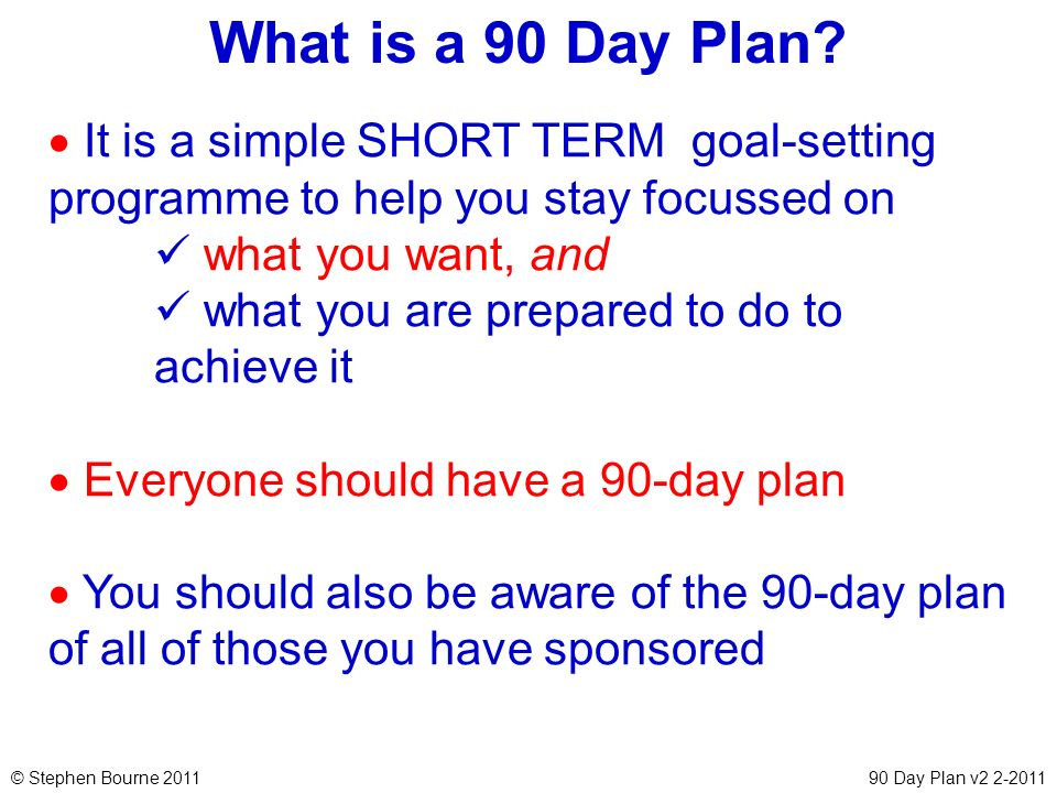 © Stephen Bourne 201190 Day Plan v2 2-2011 It is a simple SHORT TERM goal-setting programme to help you stay focussed on what you want, and what you a