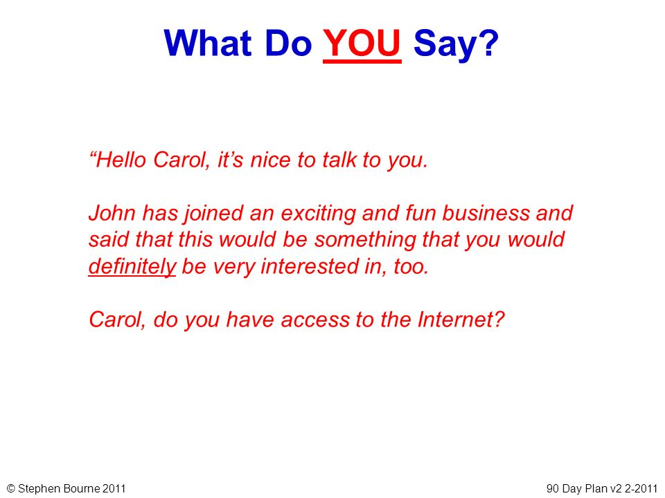 © Stephen Bourne 201190 Day Plan v2 2-2011 What Do YOU Say? Hello Carol, its nice to talk to you. John has joined an exciting and fun business and sai