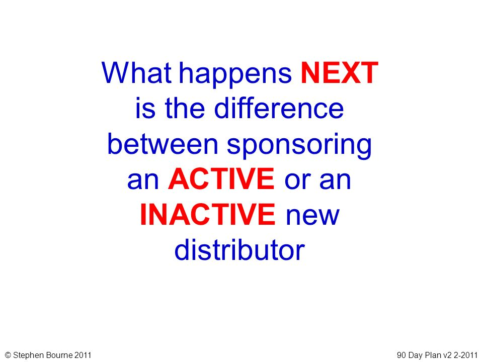 © Stephen Bourne 201190 Day Plan v2 2-2011 What happens NEXT is the difference between sponsoring an ACTIVE or an INACTIVE new distributor