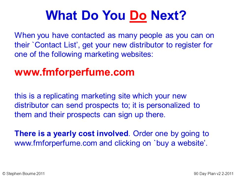 © Stephen Bourne 201190 Day Plan v2 2-2011 What Do You Do Next? When you have contacted as many people as you can on their `Contact List, get your new
