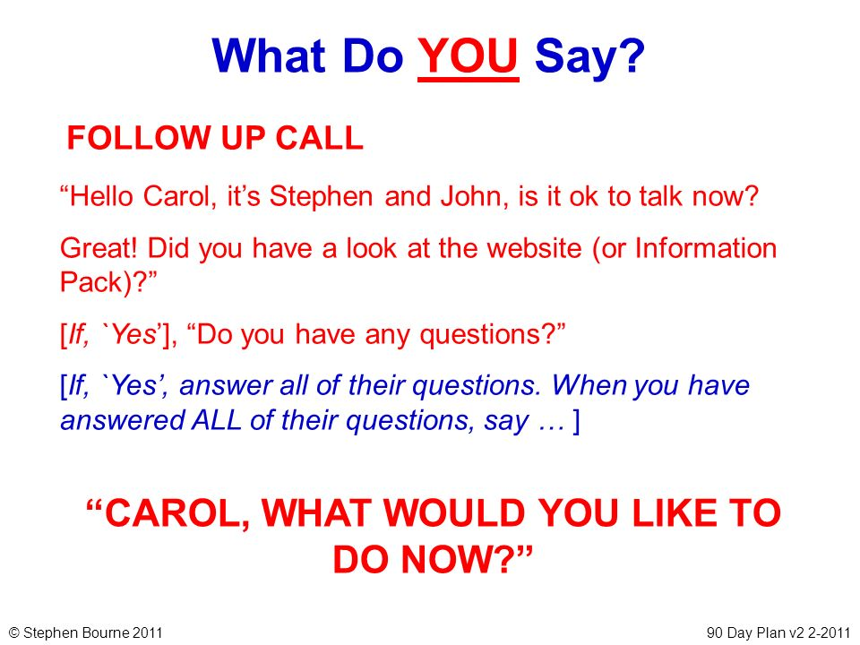 © Stephen Bourne 201190 Day Plan v2 2-2011 What Do YOU Say? FOLLOW UP CALL Hello Carol, its Stephen and John, is it ok to talk now? Great! Did you hav