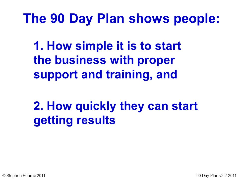 © Stephen Bourne 201190 Day Plan v2 2-2011 The 90 Day Plan shows people: 2. How quickly they can start getting results 1. How simple it is to start th
