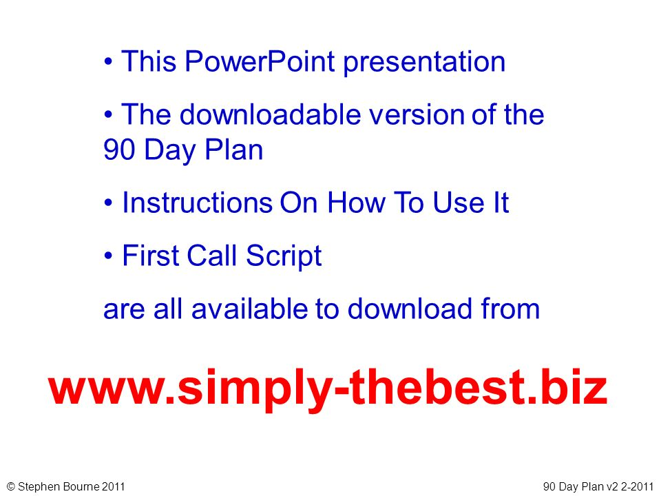 © Stephen Bourne 201190 Day Plan v2 2-2011 www.simply-thebest.biz This PowerPoint presentation The downloadable version of the 90 Day Plan Instruction