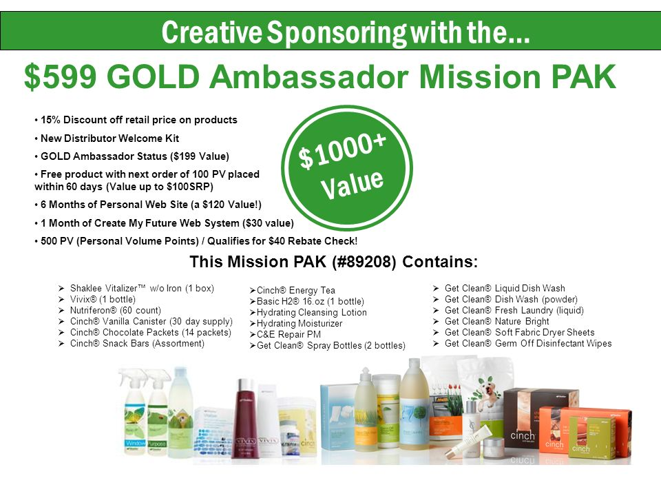 Creative Sponsoring with the… $599 GOLD Ambassador Mission PAK $1000+ Value This Mission PAK (#89208) Contains: Shaklee Vitalizer w/o Iron (1 box) Vivix® (1 bottle) Nutriferon® (60 count) Cinch® Vanilla Canister (30 day supply) Cinch® Chocolate Packets (14 packets) Cinch® Snack Bars (Assortment) Get Clean® Liquid Dish Wash Get Clean® Dish Wash (powder) Get Clean® Fresh Laundry (liquid) Get Clean® Nature Bright Get Clean® Soft Fabric Dryer Sheets Get Clean® Germ Off Disinfectant Wipes Cinch® Energy Tea Basic H2® 16.oz (1 bottle) Hydrating Cleansing Lotion Hydrating Moisturizer C&E Repair PM Get Clean® Spray Bottles (2 bottles) 15% Discount off retail price on products New Distributor Welcome Kit GOLD Ambassador Status ($199 Value) Free product with next order of 100 PV placed within 60 days (Value up to $100SRP) 6 Months of Personal Web Site (a $120 Value!) 1 Month of Create My Future Web System ($30 value) 500 PV (Personal Volume Points) / Qualifies for $40 Rebate Check!