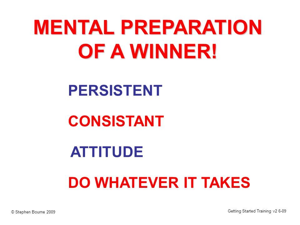 Getting Started Training v2 6-09 © Stephen Bourne 2009 DO WHATEVER IT TAKES ATTITUDE MENTAL PREPARATION OF A WINNER! PERSISTENT CONSISTANT