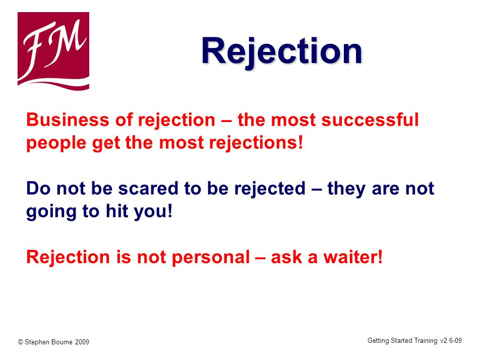 Getting Started Training v2 6-09 © Stephen Bourne 2009 Business of rejection – the most successful people get the most rejections! Do not be scared to