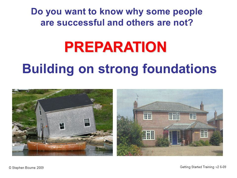 Getting Started Training v2 6-09 © Stephen Bourne 2009 Do you want to know why some people are successful and others are not? PREPARATION Building on