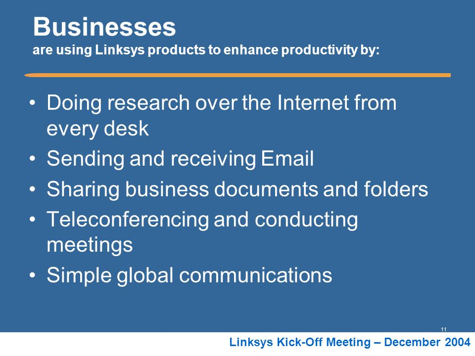 11 Linksys Kick-Off Meeting – December 2004 Businesses are using Linksys products to enhance productivity by: Doing research over the Internet from ev