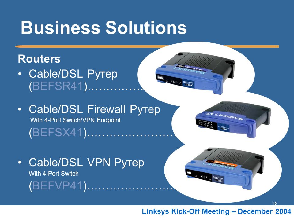 19 Linksys Kick-Off Meeting – December 2004 Business Solutions Routers Cable/DSL Рутер (BEFSR41)……………. Cable/DSL Firewall Рутер With 4-Port Switch/VPN