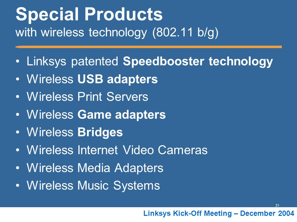 21 Linksys Kick-Off Meeting – December 2004 Special Products with wireless technology (802.11 b/g) Linksys patented Speedbooster technology Wireless U