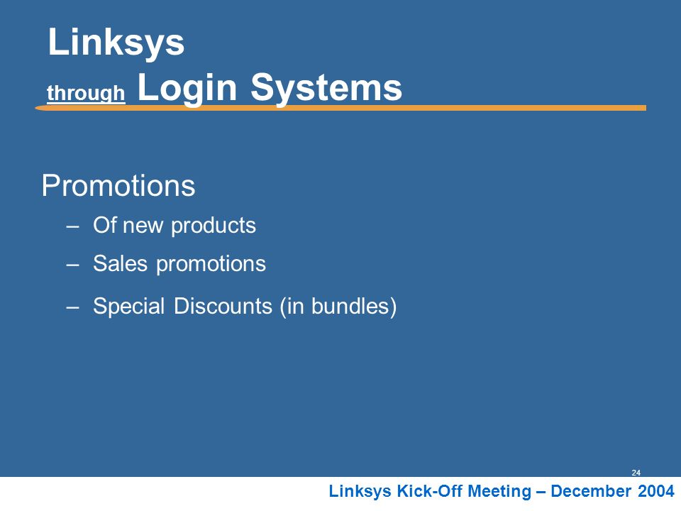24 Linksys Kick-Off Meeting – December 2004 Linksys through Login Systems Promotions –Of new products –Sales promotions –Special Discounts (in bundles