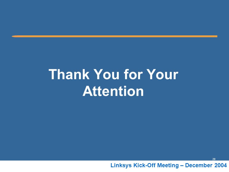 28 Linksys Kick-Off Meeting – December 2004 Thank You for Your Attention