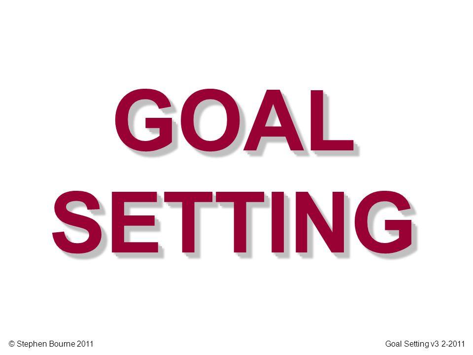 © Stephen Bourne 2011 Goal Setting v3 2-2011 GOAL SETTING