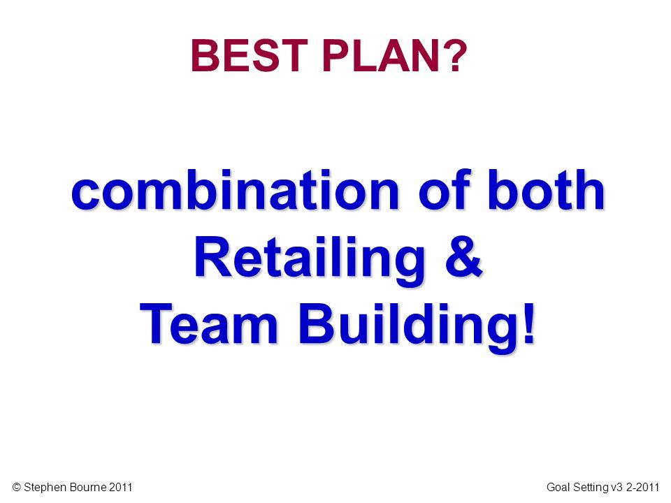 © Stephen Bourne 2011 Goal Setting v3 2-2011 combination of both Retailing & Team Building! BEST PLAN?