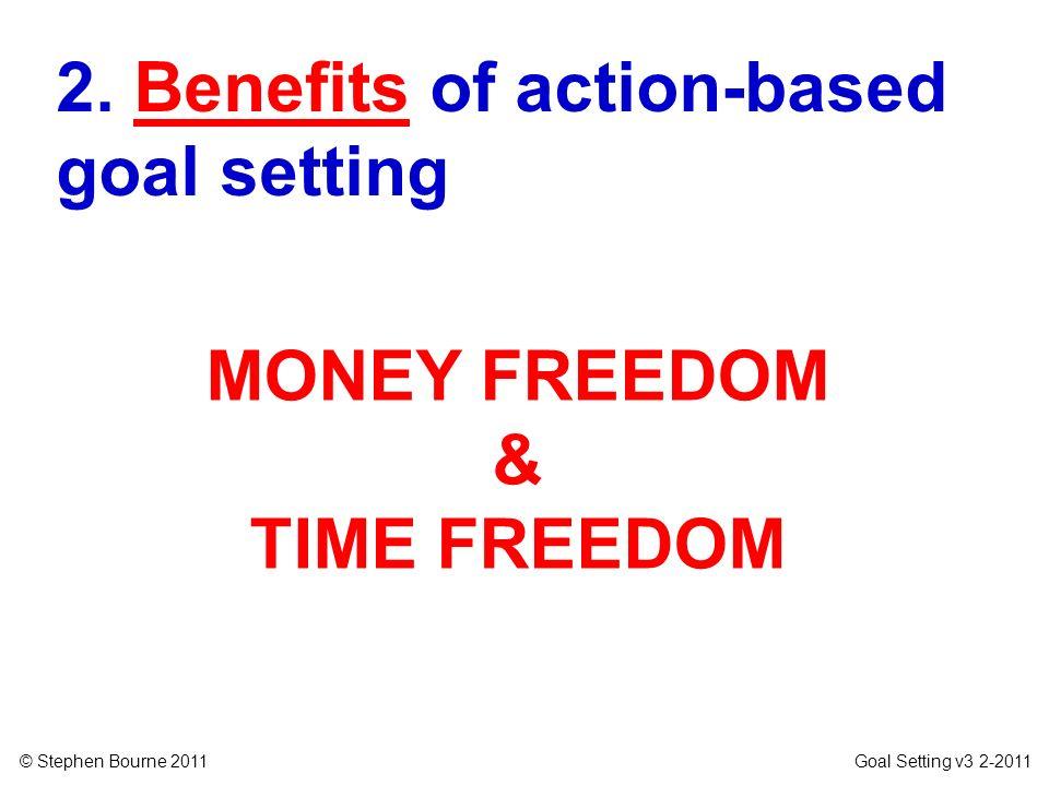 © Stephen Bourne 2011 Goal Setting v3 2-2011 2. Benefits of action-based goal setting MONEY FREEDOM & TIME FREEDOM