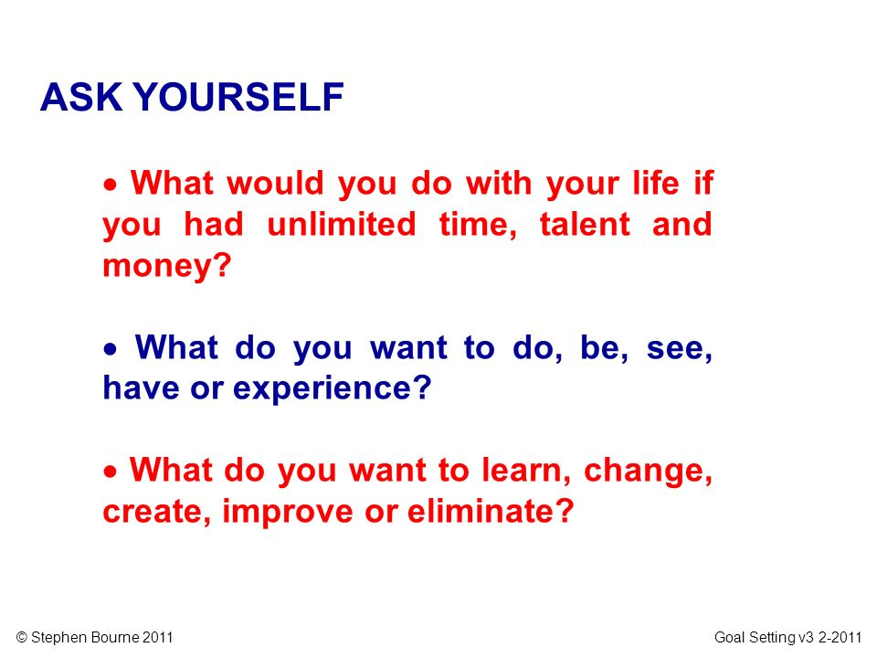 © Stephen Bourne 2011 Goal Setting v3 2-2011 What would you do with your life if you had unlimited time, talent and money? What do you want to do, be,