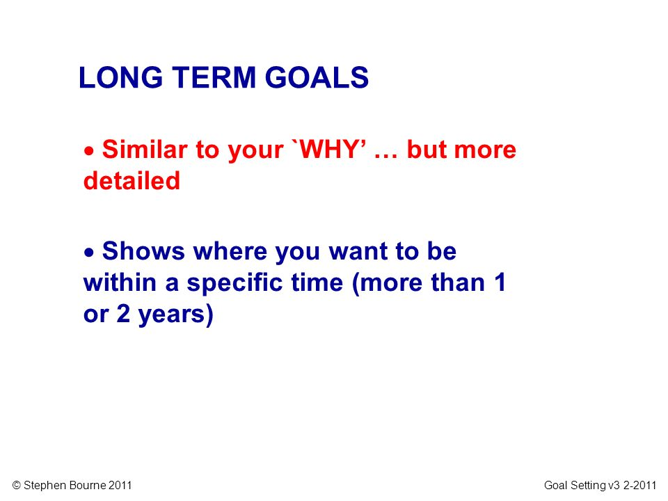© Stephen Bourne 2011 Goal Setting v3 2-2011 LONG TERM GOALS Similar to your `WHY … but more detailed Shows where you want to be within a specific tim