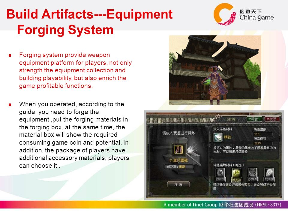 Build Artifacts---Equipment Forging System Forging system provide weapon equipment platform for players, not only strength the equipment collection and building playability, but also enrich the game profitable functions.
