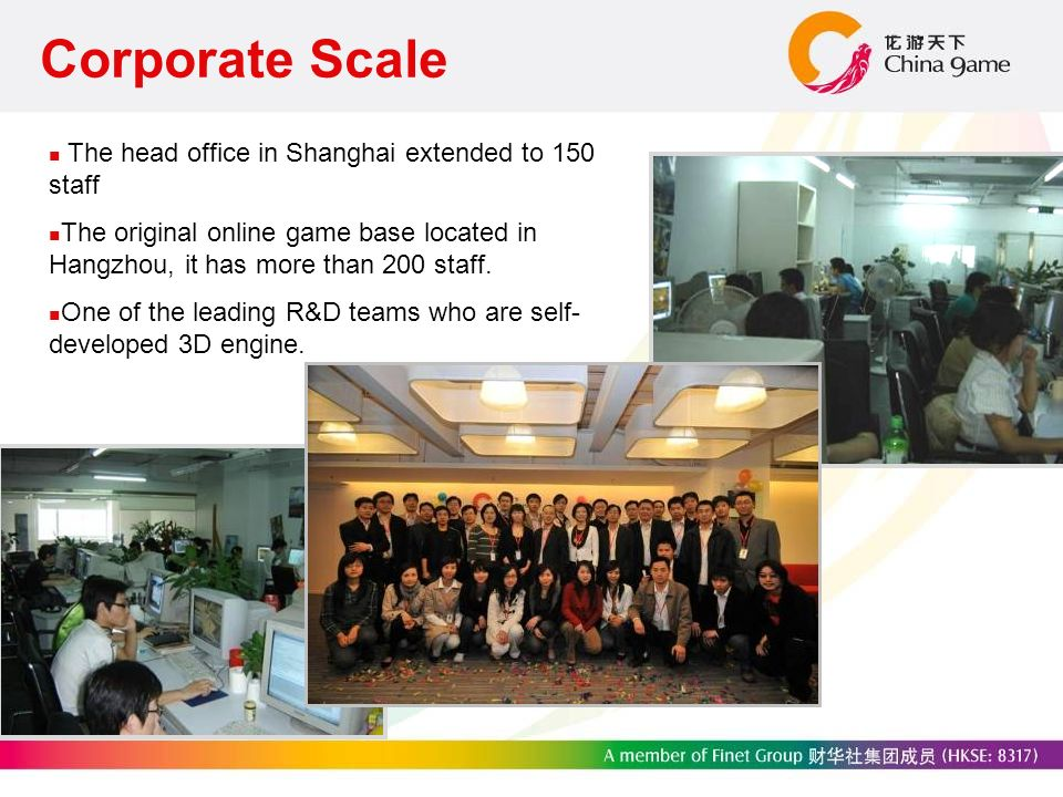 Corporate Scale The head office in Shanghai extended to 150 staff The original online game base located in Hangzhou, it has more than 200 staff.