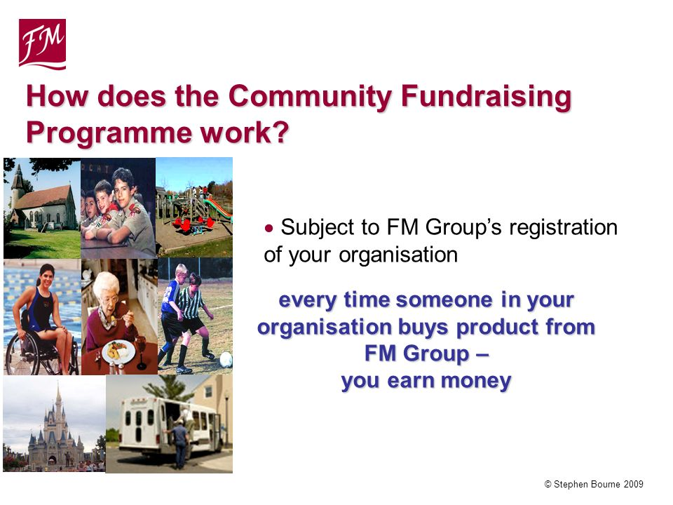 © Stephen Bourne 2009 Subject to FM Groups registration of your organisation every time someone in your organisation buys product from FM Group – you earn money How does the Community Fundraising Programme work