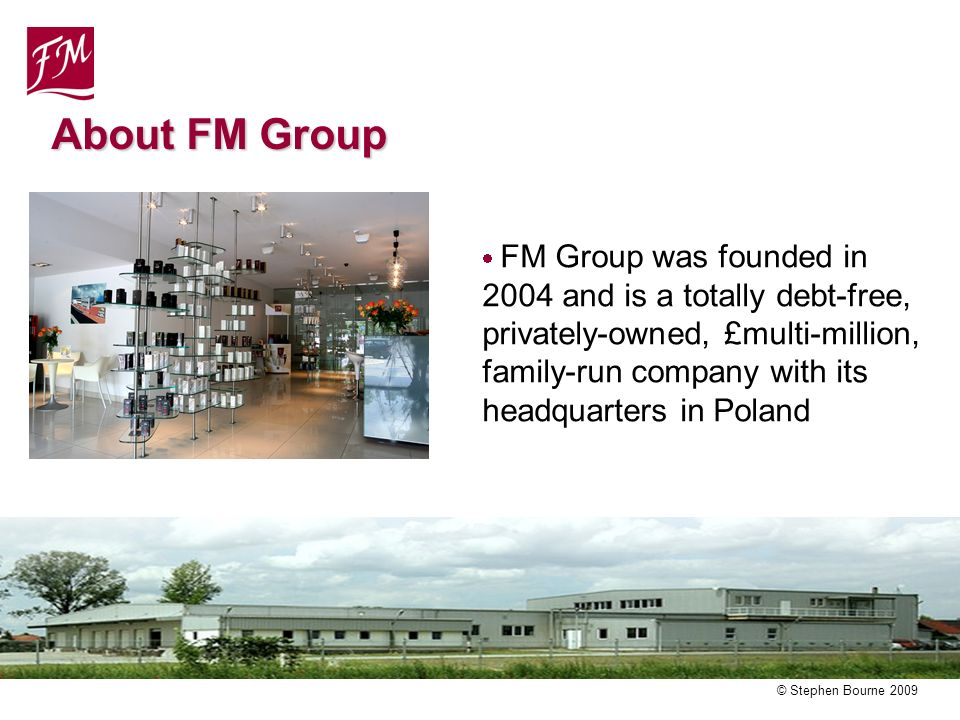 © Stephen Bourne 2009 FM Group was founded in 2004 and is a totally debt-free, privately-owned, £multi-million, family-run company with its headquarters in Poland About FM Group