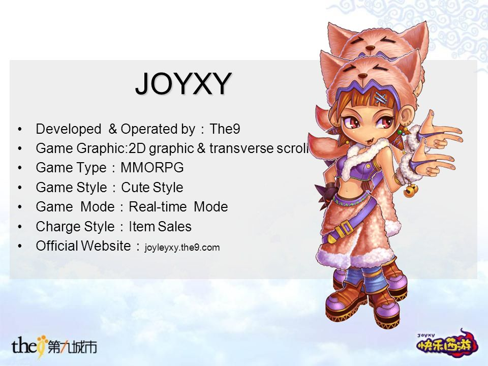 JOYXY Developed & Operated by The9 Game Graphic:2D graphic & transverse scroll Game Type MMORPG Game Style Cute Style Game Mode Real-time Mode Charge Style Item Sales Official Website joyleyxy.the9.com