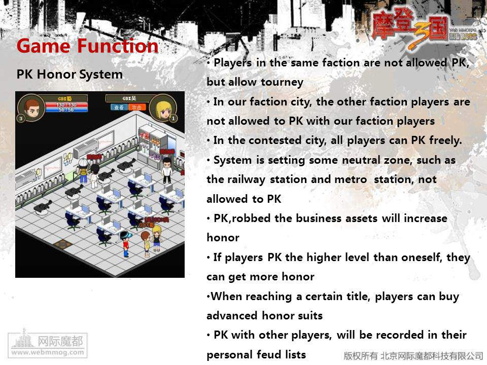 Game Function PK Honor System Players in the same faction are not allowed PK, but allow tourney In our faction city, the other faction players are not allowed to PK with our faction players In the contested city, all players can PK freely.