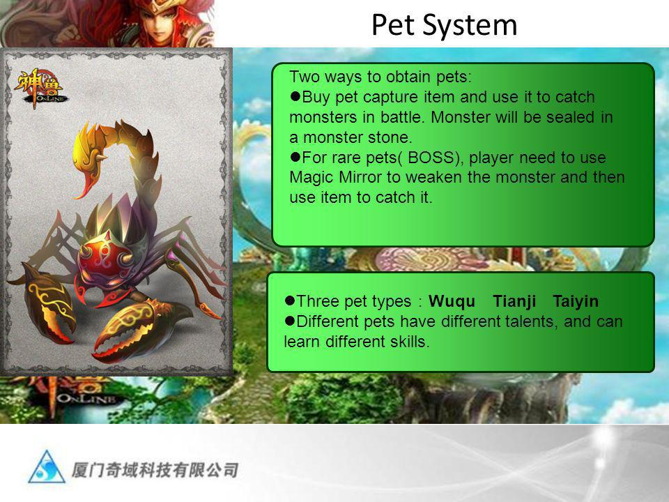 Pet System Two ways to obtain pets: Buy pet capture item and use it to catch monsters in battle. Monster will be sealed in a monster stone. For rare p