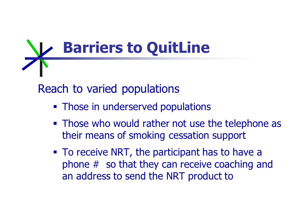 Barriers to QuitLine Reach to varied populations Those in underserved populations Those who would rather not use the telephone as their means of smoking cessation support To receive NRT, the participant has to have a phone # so that they can receive coaching and an address to send the NRT product to