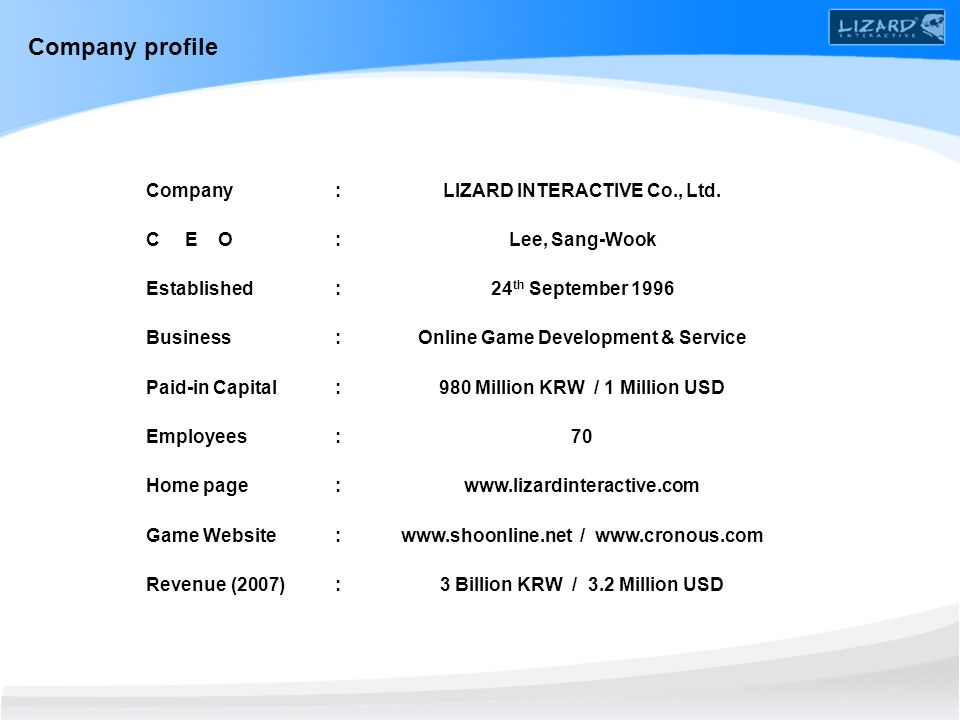 Company C E O Established Business Paid-in Capital Employees Home page Game Website Revenue (2007) Company profile LIZARD INTERACTIVE Co., Ltd. Lee, S