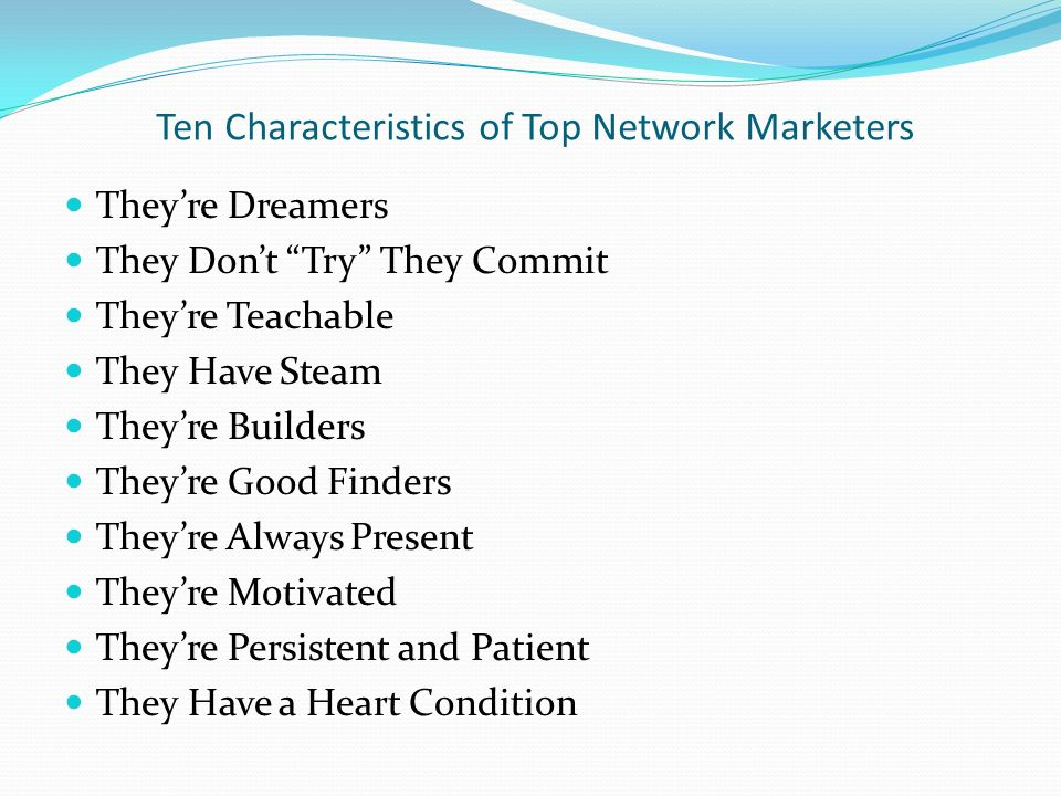 Ten Characteristics of Top Network Marketers Theyre Dreamers They Dont Try They Commit Theyre Teachable They Have Steam Theyre Builders Theyre Good Finders Theyre Always Present Theyre Motivated Theyre Persistent and Patient They Have a Heart Condition