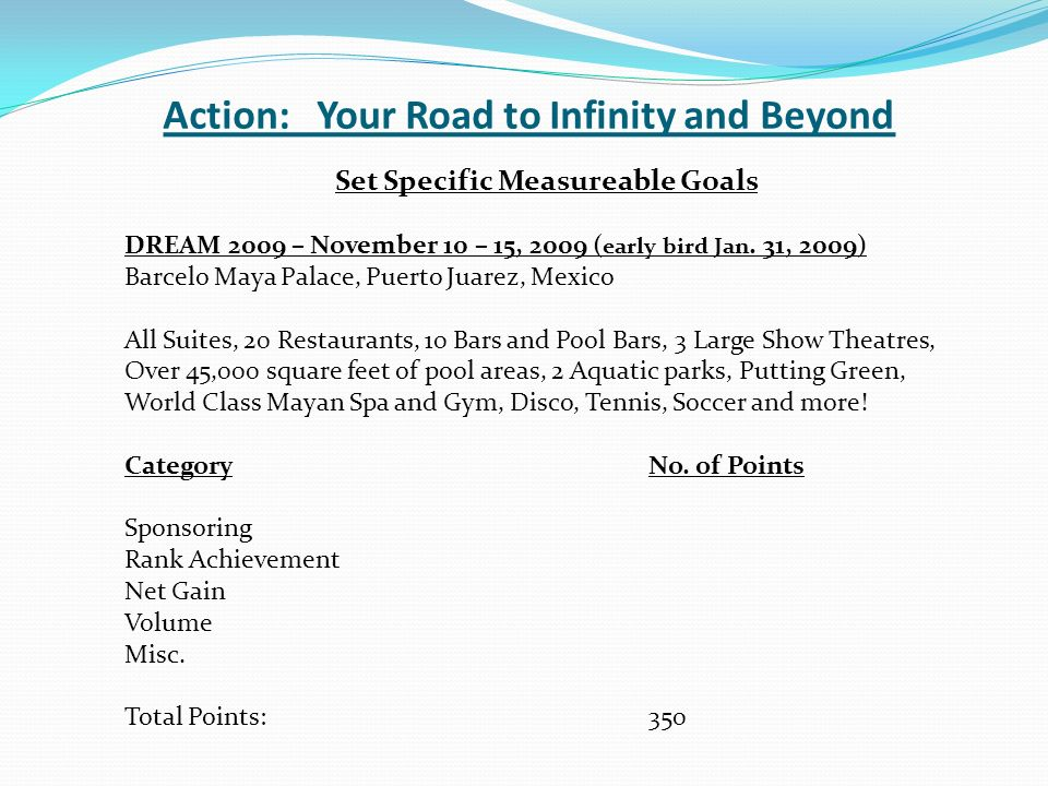Action: Your Road to Infinity and Beyond Set Specific Measureable Goals DREAM 2009 – November 10 – 15, 2009 ( early bird Jan.