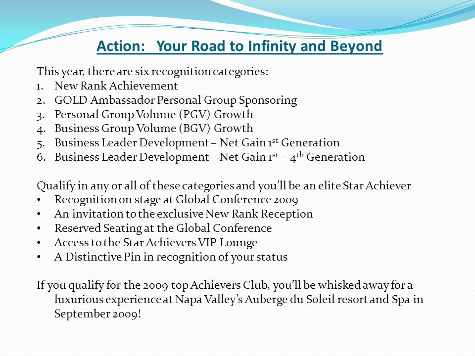 Action: Your Road to Infinity and Beyond This year, there are six recognition categories: 1.New Rank Achievement 2.GOLD Ambassador Personal Group Sponsoring 3.Personal Group Volume (PGV) Growth 4.Business Group Volume (BGV) Growth 5.Business Leader Development – Net Gain 1 st Generation 6.Business Leader Development – Net Gain 1 st – 4 th Generation Qualify in any or all of these categories and youll be an elite Star Achiever Recognition on stage at Global Conference 2009 An invitation to the exclusive New Rank Reception Reserved Seating at the Global Conference Access to the Star Achievers VIP Lounge A Distinctive Pin in recognition of your status If you qualify for the 2009 top Achievers Club, youll be whisked away for a luxurious experience at Napa Valleys Auberge du Soleil resort and Spa in September 2009!