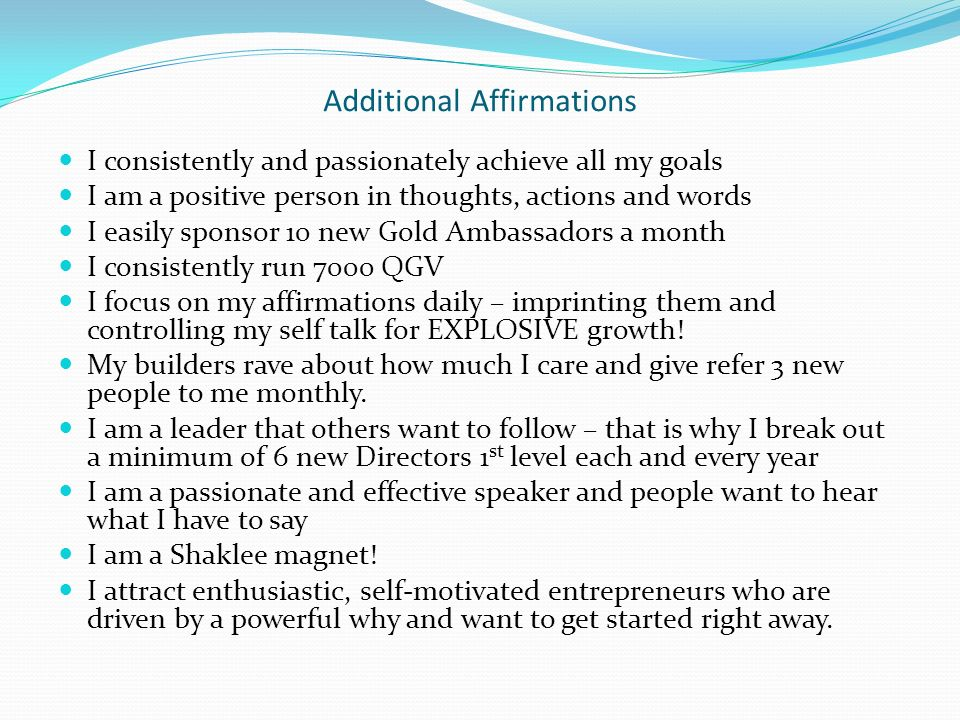 Additional Affirmations I consistently and passionately achieve all my goals I am a positive person in thoughts, actions and words I easily sponsor 10 new Gold Ambassadors a month I consistently run 7000 QGV I focus on my affirmations daily – imprinting them and controlling my self talk for EXPLOSIVE growth.