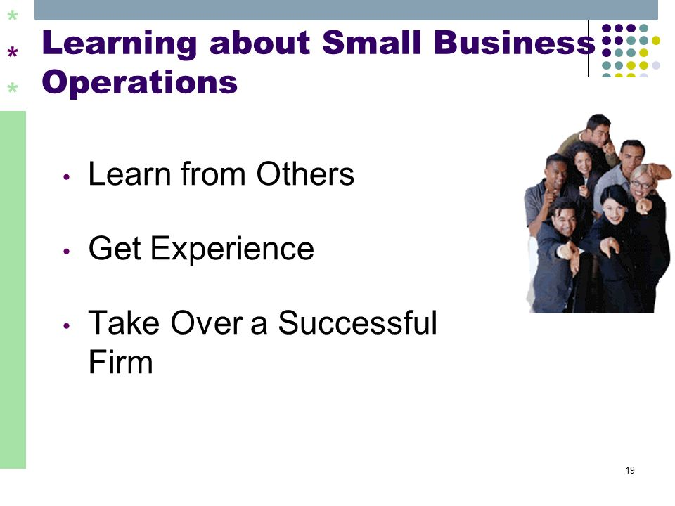 ****** 19 Learning about Small Business Operations Learn from Others Get Experience Take Over a Successful Firm